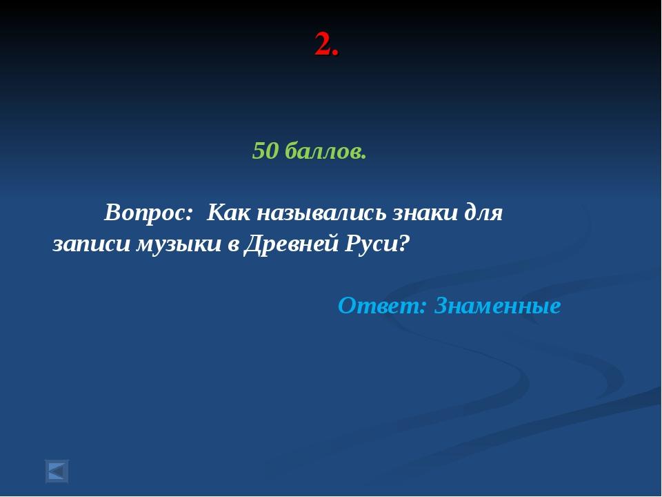 2. 50 баллов. Вопрос: Как назывались знаки для записи музыки в Древней Руси?...