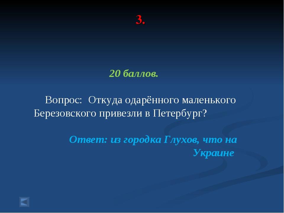 3. 20 баллов. Вопрос: Откуда одарённого маленького Березовского привезли в Пе...