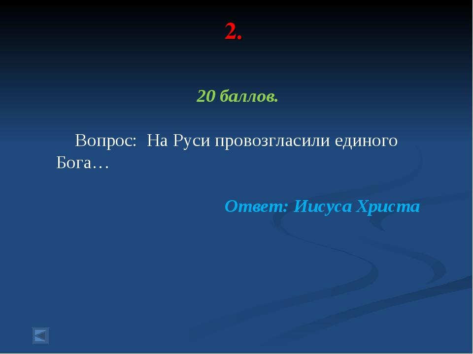 2. 20 баллов. Вопрос: На Руси провозгласили единого Бога… Ответ: Иисуса Христа