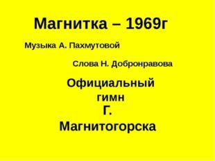 Магнитка – 1969г Музыка А. Пахмутовой Слова Н. Добронравова Официальный гимн