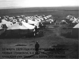 10 марта 1929 года к Магнитной горе прибыли первые строители, а в мае на стро