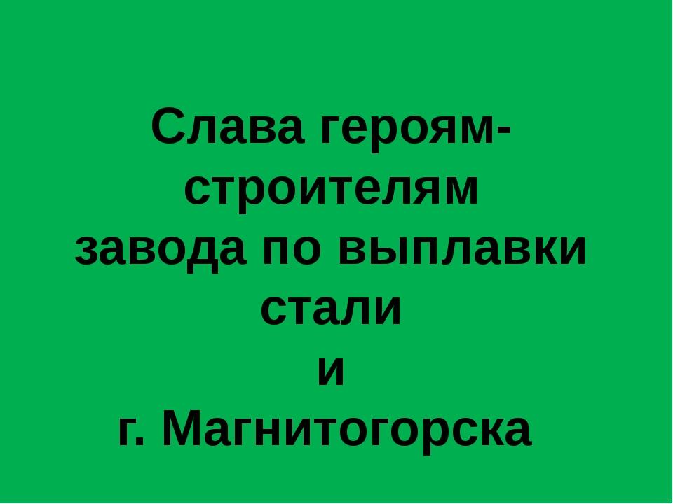 Слава героям-строителям завода по выплавки стали и г. Магнитогорска