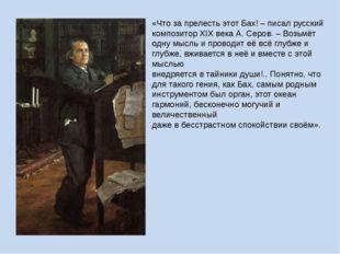 «Что за прелесть этот Бах! – писал русский композитор XIX века А. Серов. – Во