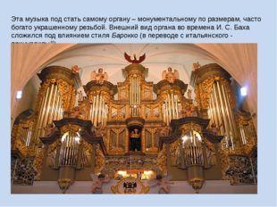 Эта музыка под стать самому органу – монументальному по размерам, часто богат