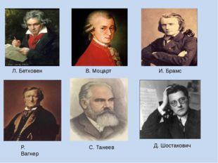 Л. Бетховен В. Моцарт И. Брамс Р. Вагнер С. Танеев Д. Шостакович