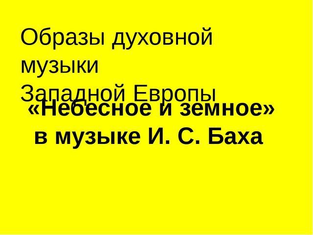 «Небесное и земное» в музыке И. С. Баха Образы духовной музыки Западной Европы