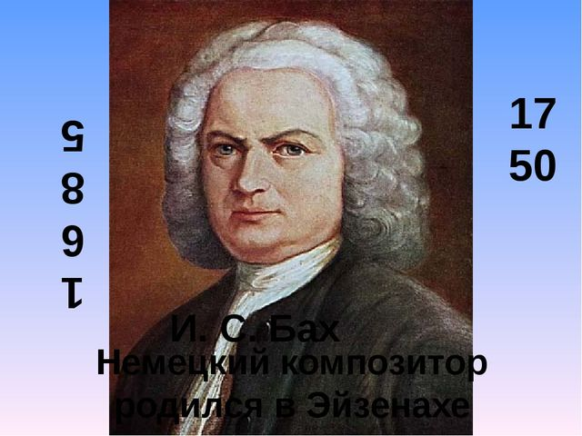 1 6 8 5 1750 Немецкий композитор родился в Эйзенахе И. С. Бах