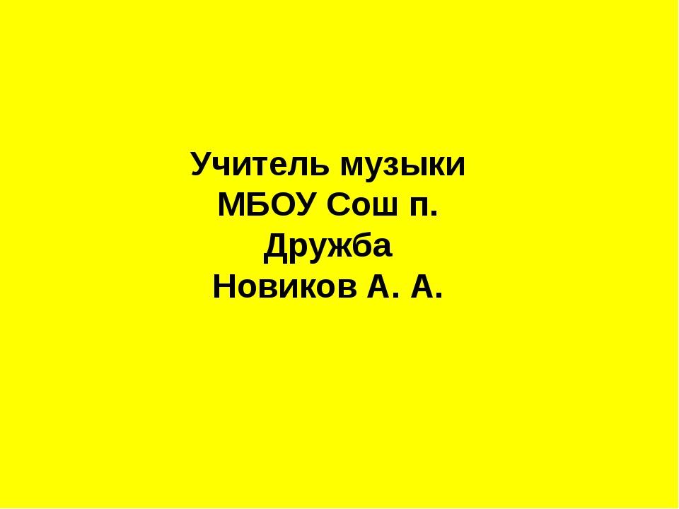 Учитель музыки МБОУ Сош п. Дружба Новиков А. А.