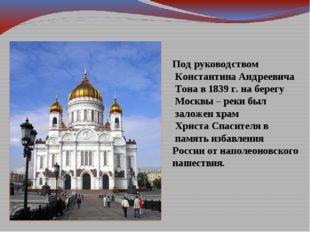 Под руководством Константина Андреевича Тона в 1839 г. на берегу Москвы – рек