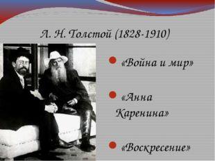 Л. Н. Толстой (1828-1910) «Война и мир» «Анна Каренина» «Воскресение»