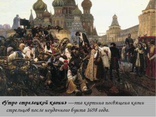 «Утро стрелецкой казни»—эта картина посвящена казни стрельцов после неудачно