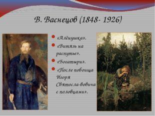 В. Васнецов (1848- 1926) «Алёнушка». «Витязь на распутье». «Богатыри». «После