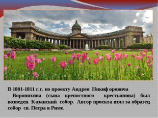 В 1801-1811 г.г. по проекту Андрея Никифоровича Воронихина (сына крепостного