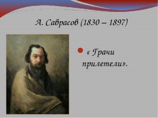 « Грачи прилетели». А. Саврасов (1830 – 1897)