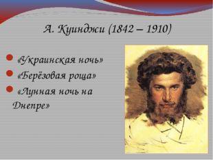 А. Куинджи (1842 – 1910) «Украинская ночь» «Берёзовая роща» «Лунная ночь на Д