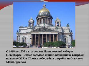 С 1818 по 1858 г.г. строился Исаакиевский собор в Петербурге – самое большое