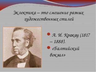 Эклектика – это смешение разных художественных стилей А. И. Кракау (1817 – 18