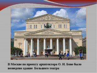 В Москве по проекту архитектора О. И. Бове было возведено здание Большого теа
