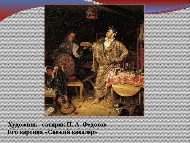 Художник –сатирик П. А. Федотов Его картина «Свежий кавалер»