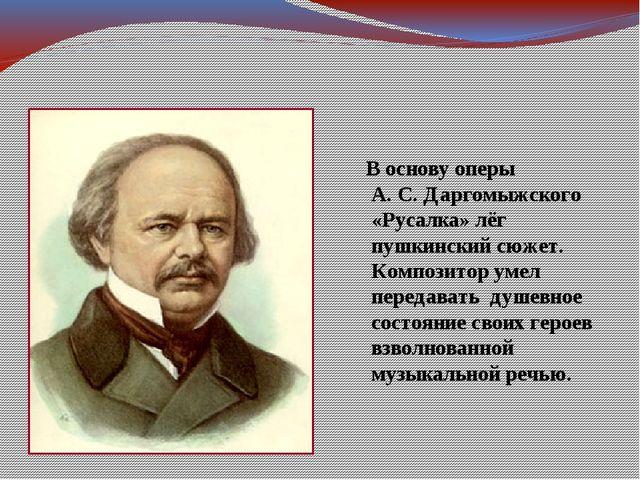 В основу оперы А. С. Даргомыжского «Русалка» лёг пушкинский сюжет. Композитор...