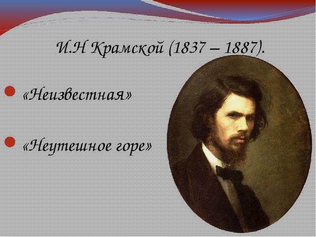И.Н Крамской (1837 – 1887). «Неизвестная» «Неутешное горе»