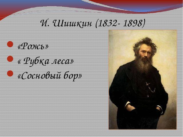 И. Шишкин (1832- 1898) «Рожь» « Рубка леса» «Сосновый бор»