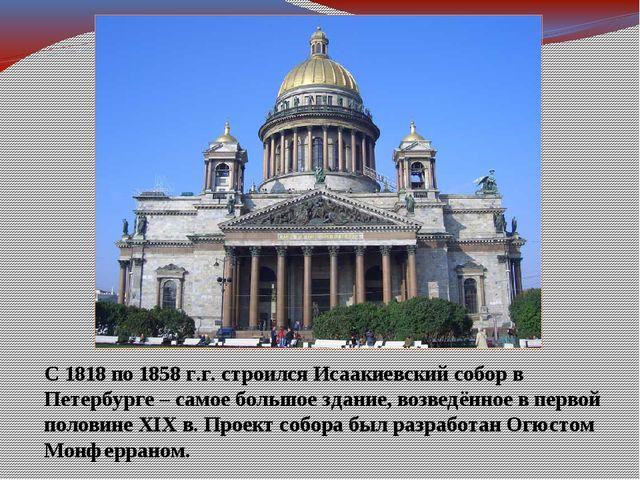 С 1818 по 1858 г.г. строился Исаакиевский собор в Петербурге – самое большое...
