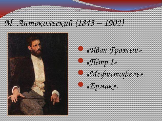 М. Антокольский (1843 – 1902) «Иван Грозный». «Пётр I». «Мефистофель». «Ермак».