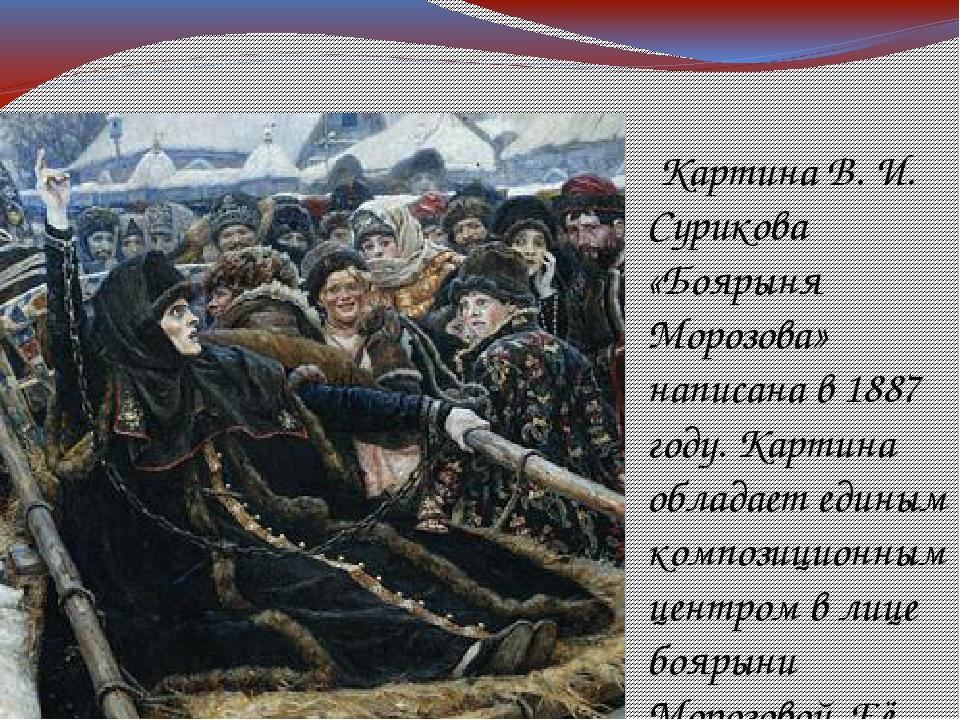 Картина В. И. Сурикова «Боярыня Морозова» написана в 1887 году. Картина обла...