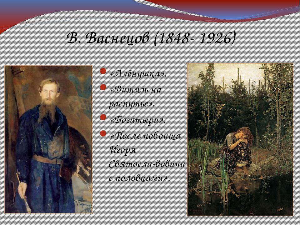 В. Васнецов (1848- 1926) «Алёнушка». «Витязь на распутье». «Богатыри». «После...