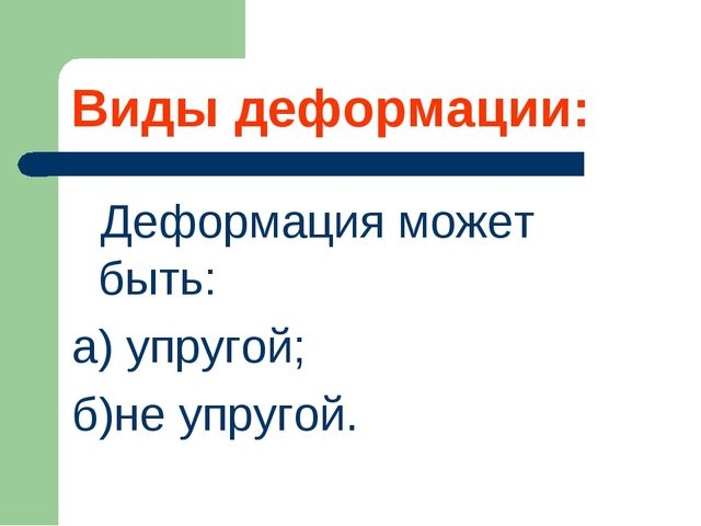 Виды деформации: Деформация может быть: а) упругой; б)не упругой.
