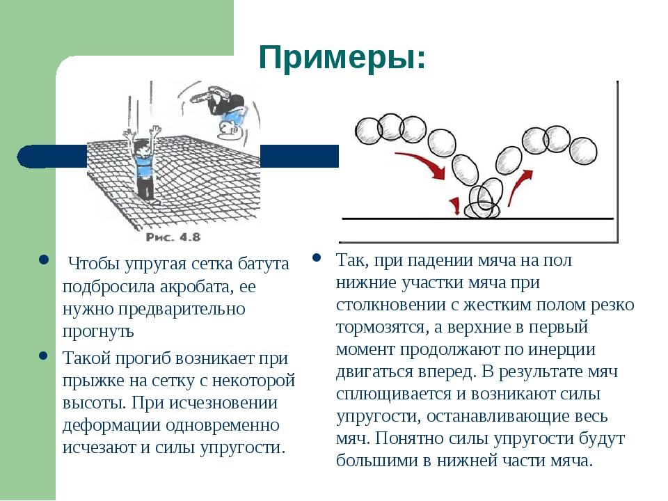 Примеры: Чтобы упругая сетка батута подбросила акробата, ее нужно предварител...