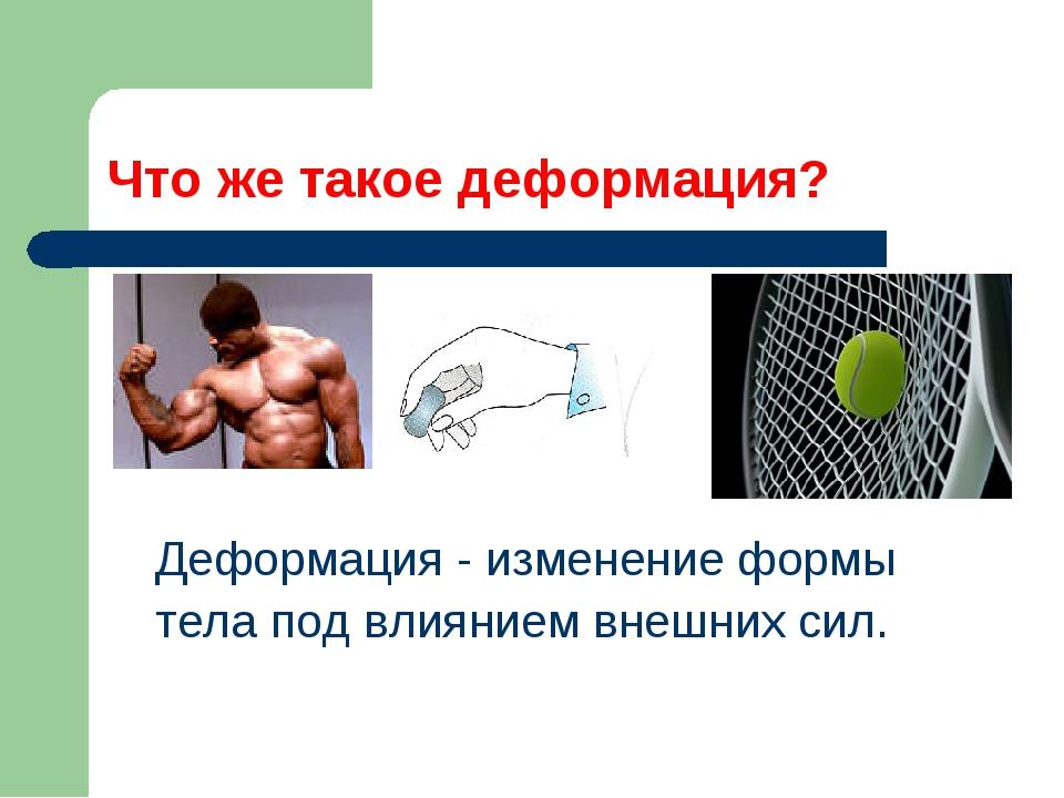 Что же такое деформация? Деформация - изменение формы тела под влиянием внешн...