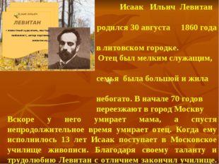 Исаак Ильич Левитан родился 30 августа 1860 года в литовском городке. Отец б