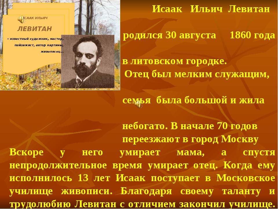 Исаак Ильич Левитан родился 30 августа 1860 года в литовском городке. Отец б...