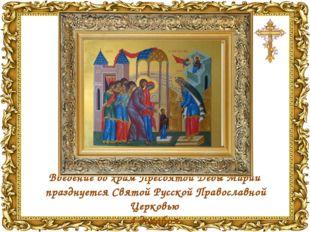 Введение во храмПресвятой Девы Марии празднуется Святой Русской Православно