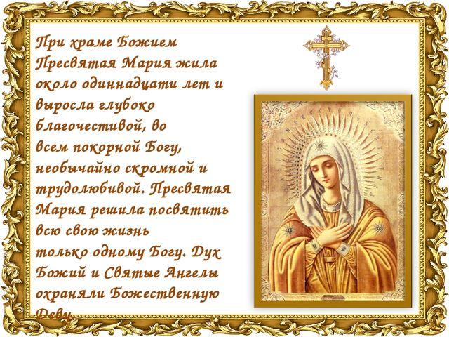 Прихраме Божием Пресвятая Марияжила около одиннадцати лет и выросла глубоко...