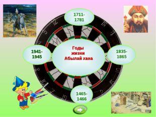 1711-1781 Годы жизни Абылай хана 1465-1466 1835-1865 1941-1945