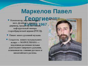 Маркелов Павел Георгиевич 6 июня 1967 ,Магадан Композитор, параэкклезиар
