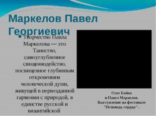 Маркелов Павел Георгиевич Творчество Павла Маркелова — это Таинство, самоуглу