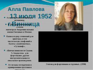 Алла Павлова 13 июля 1952 г.Винница Алла Павлова композитор и музыковед. В 19