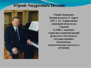 Юрий Андреевич Весняк   Юрий Андреевич Веснякродился 27 марта 1957 г. в