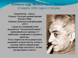 Алекса́ндр Моисе́евич Бакши́ 12 марта 1952 года в г.Сухуми. Композитор – синт