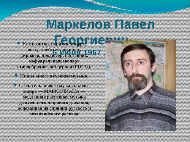 Маркелов Павел Георгиевич 6 июня 1967 ,Магадан Композитор, параэкклезиар...