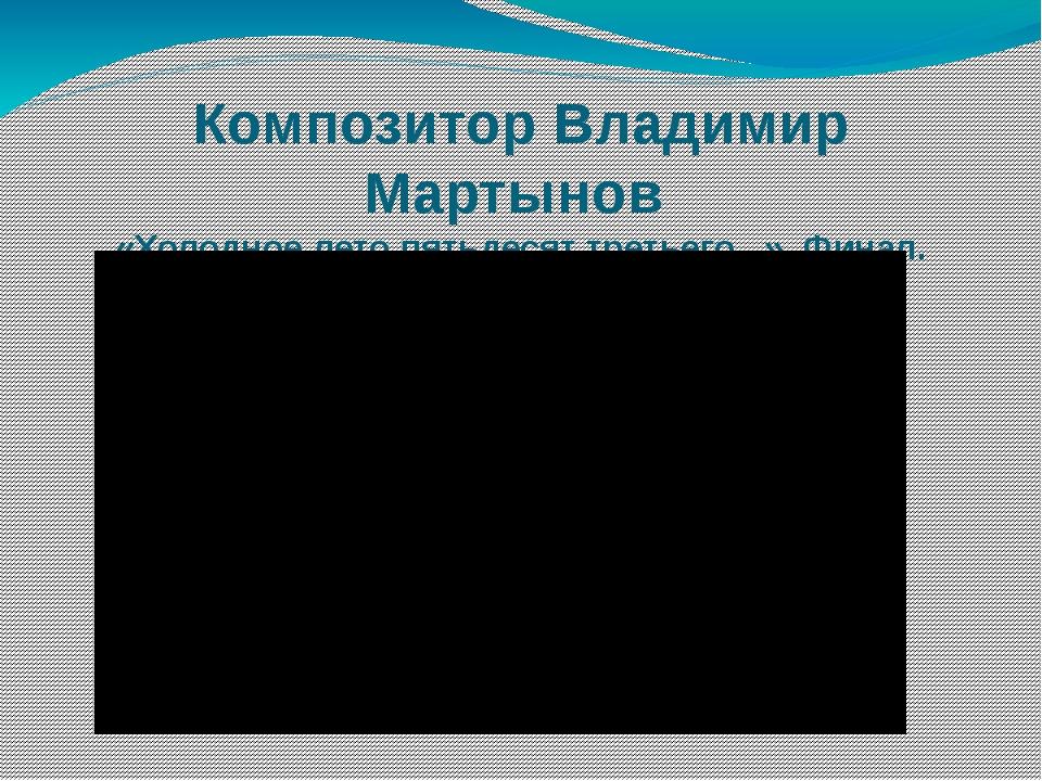 Композитор Владимир Мартынов «Холодное лето пятьдесят третьего...». Финал.