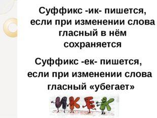Суффикс -ик- пишется, если при изменении слова гласный в нём сохраняется Суфф