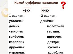 Какой суффикс написали 1 вариант 2 вариант уголочек денёчек домик молоточек с
