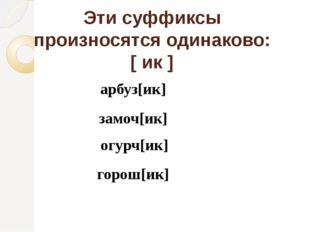 Эти суффиксы произносятся одинаково: [ ик ] арбуз[ик] замоч[ик] огурч[ик] гор
