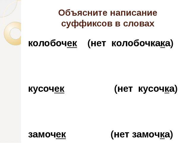 Объясните написание суффиксов в словах колобочек (нет колобочкака) кусочек (н...