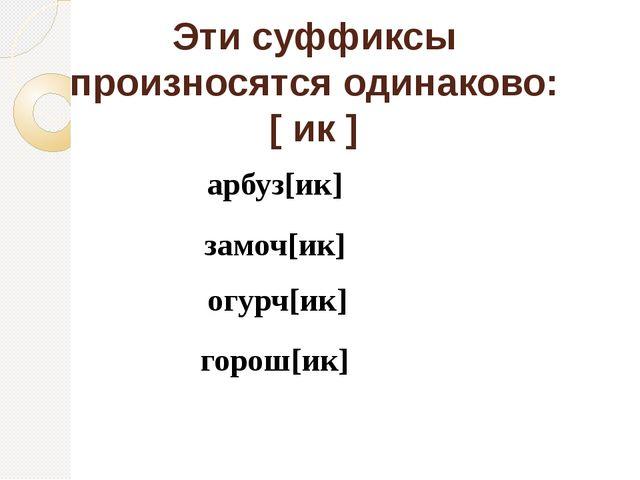 Эти суффиксы произносятся одинаково: [ ик ] арбуз[ик] замоч[ик] огурч[ик] гор...